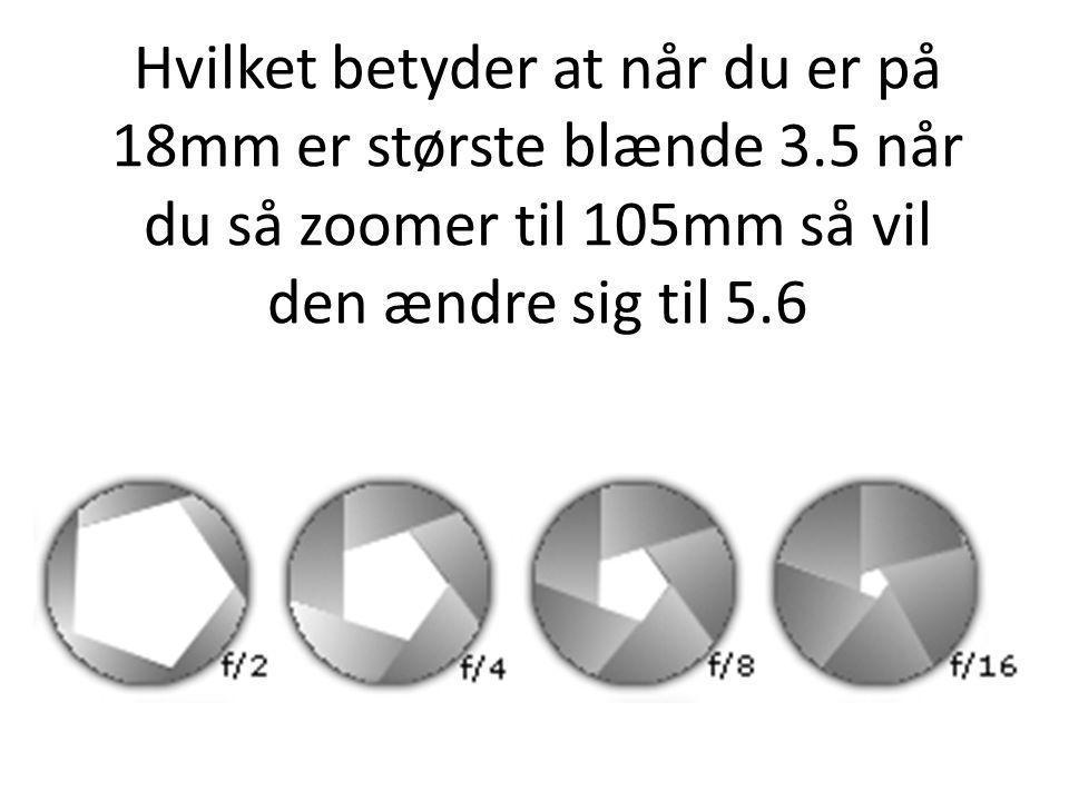 Hvilket betyder at når du er på 18mm er største blænde 3.5 når du så zoomer til 105mm så vil den ændre sig til 5.6