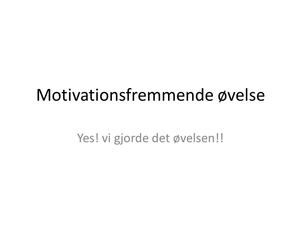 Motivationsfremmende øvelse Yes! vi gjorde det øvelsen!!