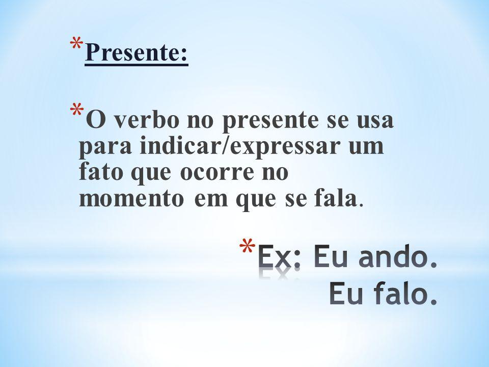 * Presente: * O verbo no presente se usa para indicar/expressar um fato que ocorre no momento em que se fala.