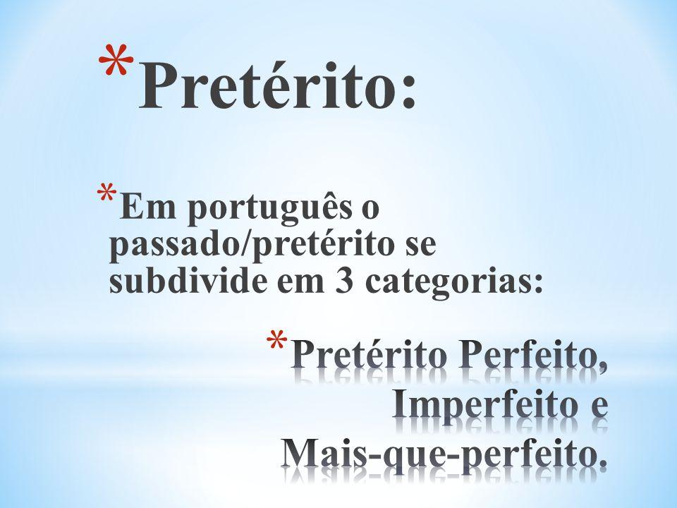 * Pretérito: * Em português o passado/pretérito se subdivide em 3 categorias: