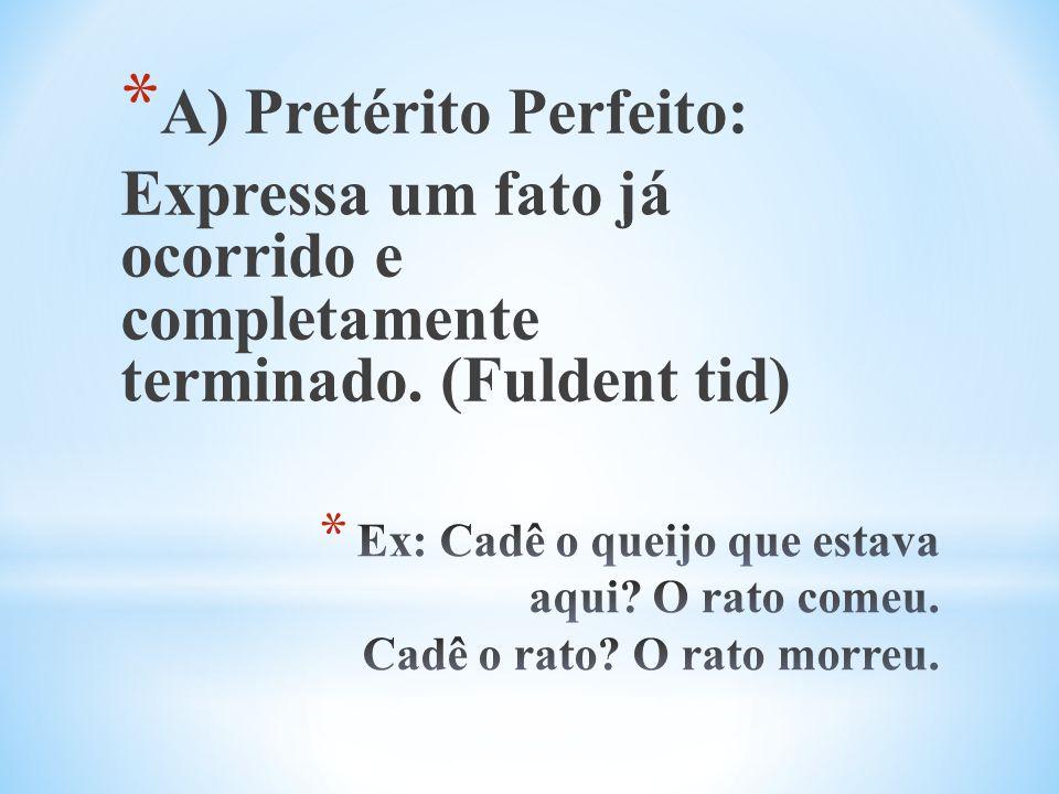 * A) Pretérito Perfeito: Expressa um fato já ocorrido e completamente terminado. (Fuldent tid)