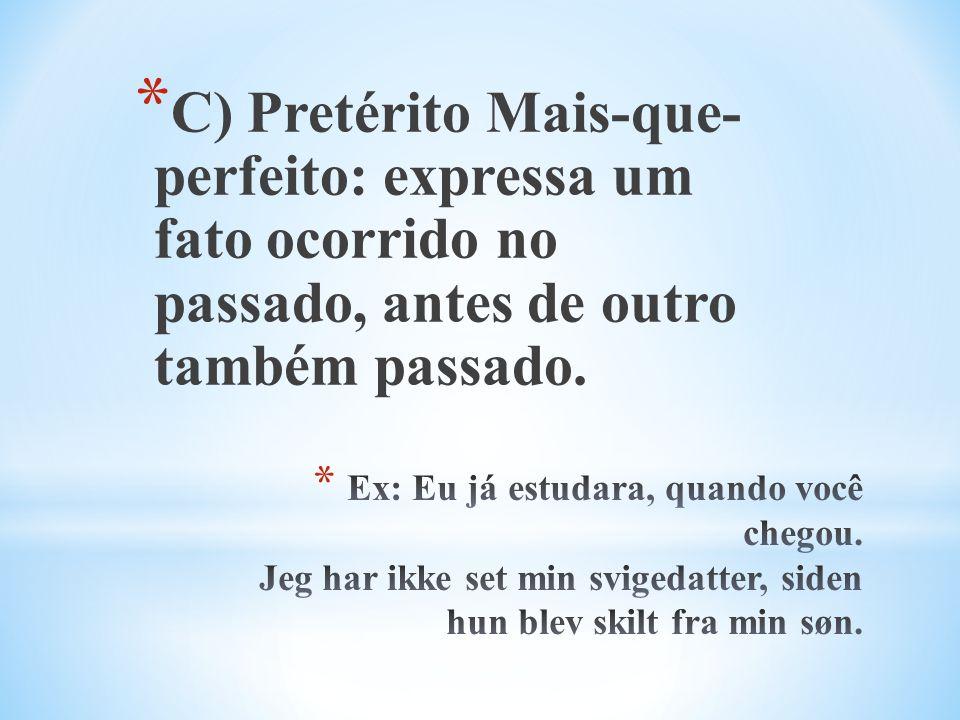 * C) Pretérito Mais-que- perfeito: expressa um fato ocorrido no passado, antes de outro também passado.