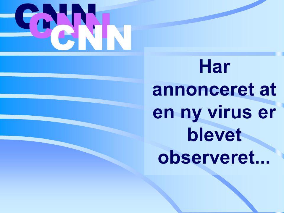 Har annonceret at en ny virus er blevet observeret... CNN