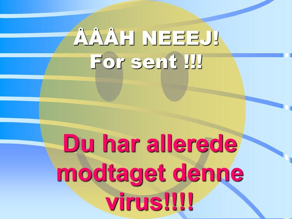 ÅÅÅH NEEEJ! For sent !!! Du Du har allerede modtaget denne virus!!!!