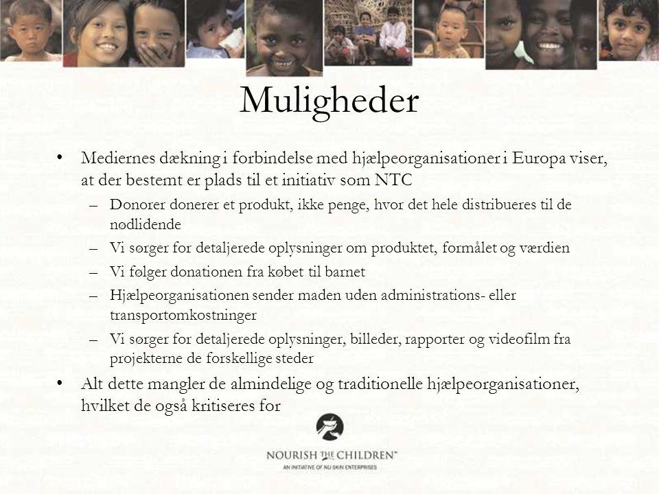 Muligheder •Mediernes dækning i forbindelse med hjælpeorganisationer i Europa viser, at der bestemt er plads til et initiativ som NTC –Donorer donerer et produkt, ikke penge, hvor det hele distribueres til de nødlidende –Vi sørger for detaljerede oplysninger om produktet, formålet og værdien –Vi følger donationen fra købet til barnet –Hjælpeorganisationen sender maden uden administrations- eller transportomkostninger –Vi sørger for detaljerede oplysninger, billeder, rapporter og videofilm fra projekterne de forskellige steder •Alt dette mangler de almindelige og traditionelle hjælpeorganisationer, hvilket de også kritiseres for