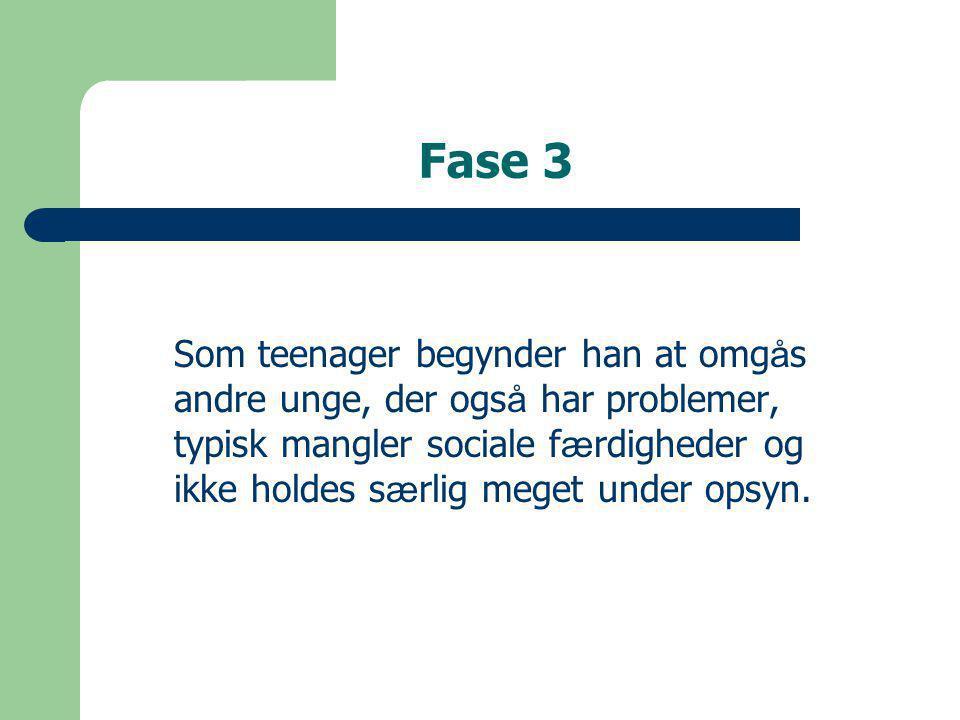 Fase 3 Som teenager begynder han at omg å s andre unge, der ogs å har problemer, typisk mangler sociale f æ rdigheder og ikke holdes s æ rlig meget under opsyn.