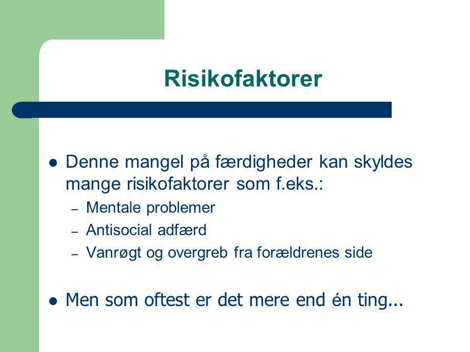 Risikofaktorer  Denne mangel på færdigheder kan skyldes mange risikofaktorer som f.eks.: – Mentale problemer – Antisocial adfærd – Vanrøgt og overgreb fra forældrenes side  Men som oftest er det mere end é n ting...