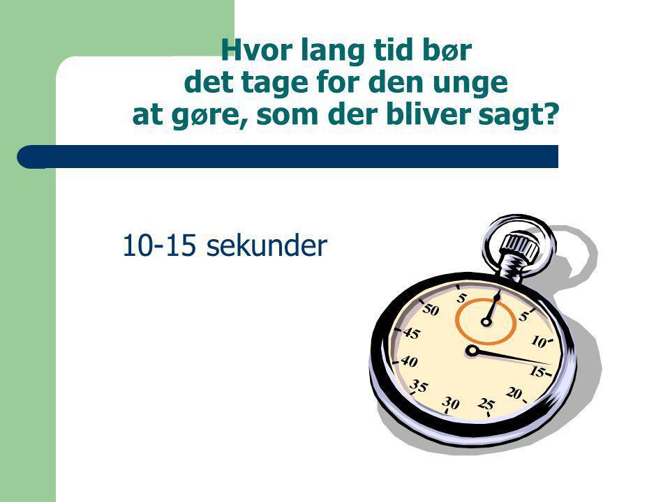 Hvor lang tid b ø r det tage for den unge at g ø re, som der bliver sagt 10-15 sekunder