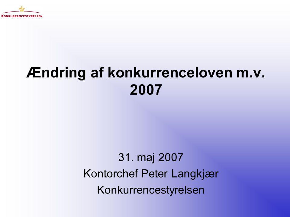 Ændring af konkurrenceloven m.v. 2007 31. maj 2007 Kontorchef Peter Langkjær Konkurrencestyrelsen