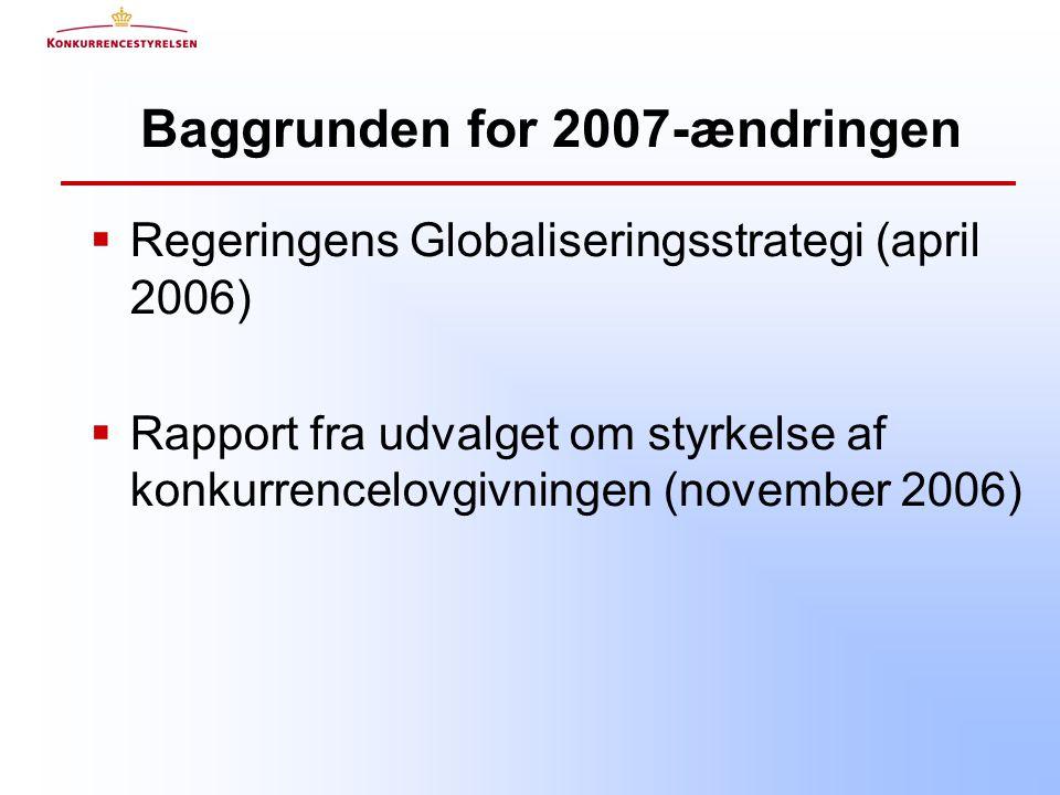 Baggrunden for 2007-ændringen  Regeringens Globaliseringsstrategi (april 2006)  Rapport fra udvalget om styrkelse af konkurrencelovgivningen (november 2006)