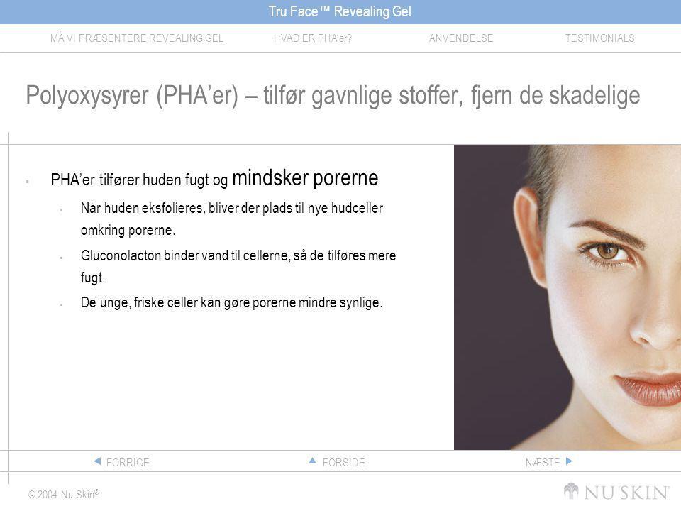 Tru Face™ Revealing Gel MÅ VI PRÆSENTERE REVEALING GELHVAD ER PHA'er ANVENDELSETESTIMONIALS © 2004 Nu Skin ® FORSIDEFORRIGENÆSTE Polyoxysyrer (PHA'er) – tilfør gavnlige stoffer, fjern de skadelige  PHA'er tilfører huden fugt og mindsker porerne  Når huden eksfolieres, bliver der plads til nye hudceller omkring porerne.