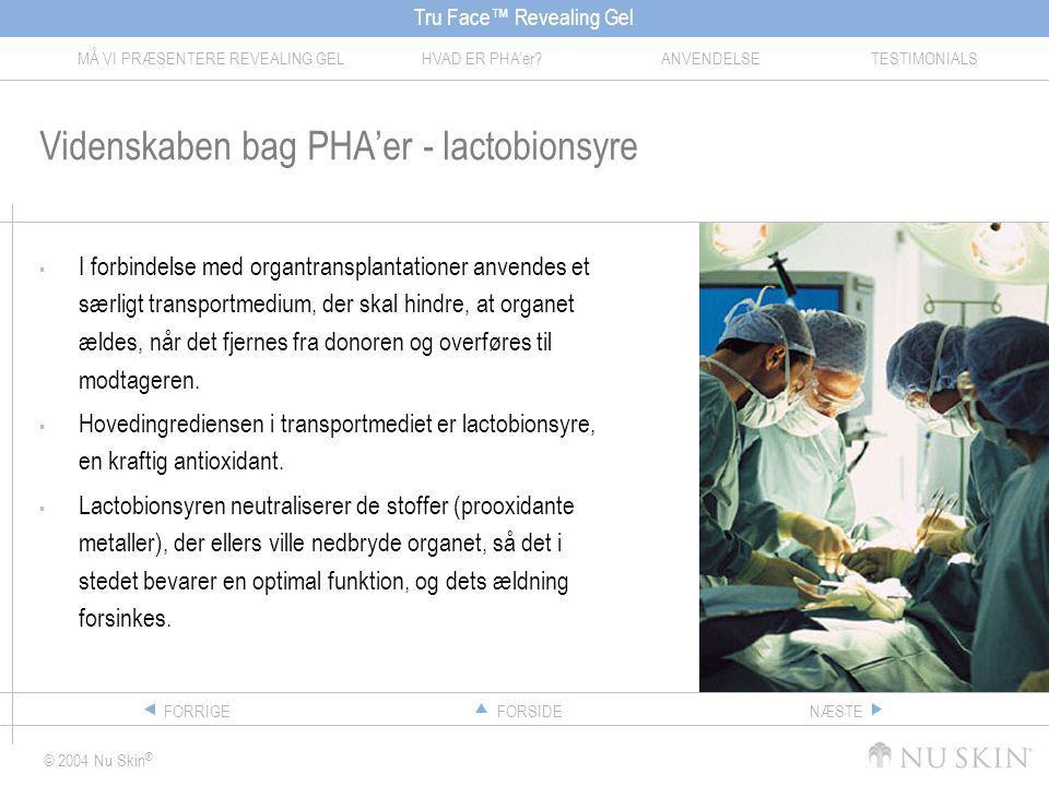 Tru Face™ Revealing Gel MÅ VI PRÆSENTERE REVEALING GELHVAD ER PHA'er ANVENDELSETESTIMONIALS © 2004 Nu Skin ® FORSIDEFORRIGENÆSTE Videnskaben bag PHA'er - lactobionsyre  I forbindelse med organtransplantationer anvendes et særligt transportmedium, der skal hindre, at organet ældes, når det fjernes fra donoren og overføres til modtageren.