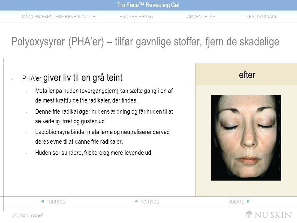 Tru Face™ Revealing Gel MÅ VI PRÆSENTERE REVEALING GELHVAD ER PHA'er ANVENDELSETESTIMONIALS © 2004 Nu Skin ® FORSIDEFORRIGENÆSTE Polyoxysyrer (PHA'er) – tilfør gavnlige stoffer, fjern de skadelige  PHA'er giver liv til en grå teint  Metaller på huden (overgangsjern) kan sætte gang i en af de mest kraftfulde frie radikaler, der findes.
