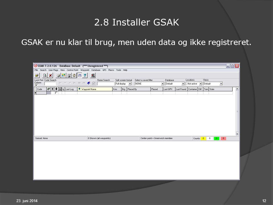 23. juni 201412 2.8 Installer GSAK GSAK er nu klar til brug, men uden data og ikke registreret.