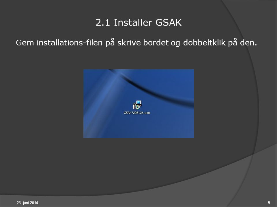Gem installations-filen på skrive bordet og dobbeltklik på den. 23. juni 20145 2.1 Installer GSAK