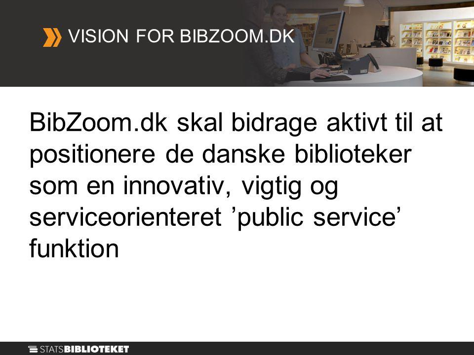 BibZoom.dk skal bidrage aktivt til at positionere de danske biblioteker som en innovativ, vigtig og serviceorienteret 'public service' funktion VISION FOR BIBZOOM.DK