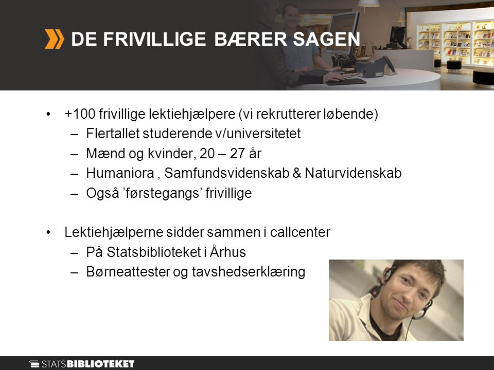 DE FRIVILLIGE BÆRER SAGEN •+100 frivillige lektiehjælpere (vi rekrutterer løbende) –Flertallet studerende v/universitetet –Mænd og kvinder, 20 – 27 år –Humaniora, Samfundsvidenskab & Naturvidenskab –Også 'førstegangs' frivillige •Lektiehjælperne sidder sammen i callcenter –På Statsbiblioteket i Århus –Børneattester og tavshedserklæring