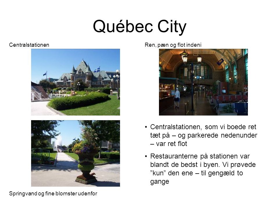 Québec City Centralstationen Ren, pæn og flot indeni Springvand og fine blomster udenfor •Centralstationen, som vi boede ret tæt på – og parkerede nedenunder – var ret flot •Restauranterne på stationen var blandt de bedst i byen.