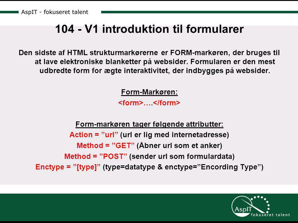 104 - V1 introduktion til formularer Den sidste af HTML strukturmarkørerne er FORM-markøren, der bruges til at lave elektroniske blanketter på websider.