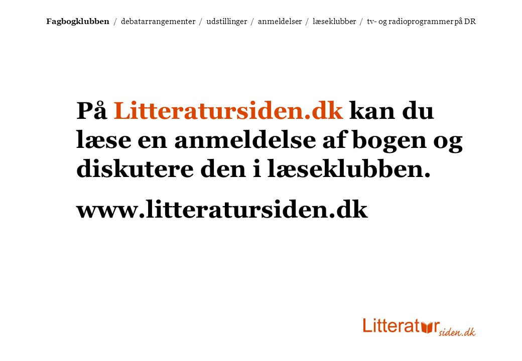 Fagbogklubben / debatarrangementer / udstillinger / anmeldelser / læseklubber / tv- og radioprogrammer på DR På Litteratursiden.dk kan du læse en anmeldelse af bogen og diskutere den i læseklubben.