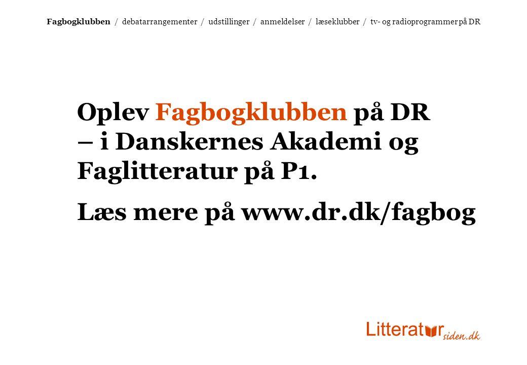 Fagbogklubben / debatarrangementer / udstillinger / anmeldelser / læseklubber / tv- og radioprogrammer på DR Oplev Fagbogklubben på DR – i Danskernes Akademi og Faglitteratur på P1.