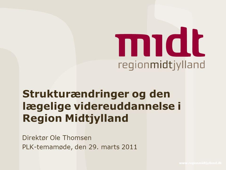 www.regionmidtjylland.dk Strukturændringer og den lægelige videreuddannelse i Region Midtjylland Direktør Ole Thomsen PLK-temamøde, den 29.