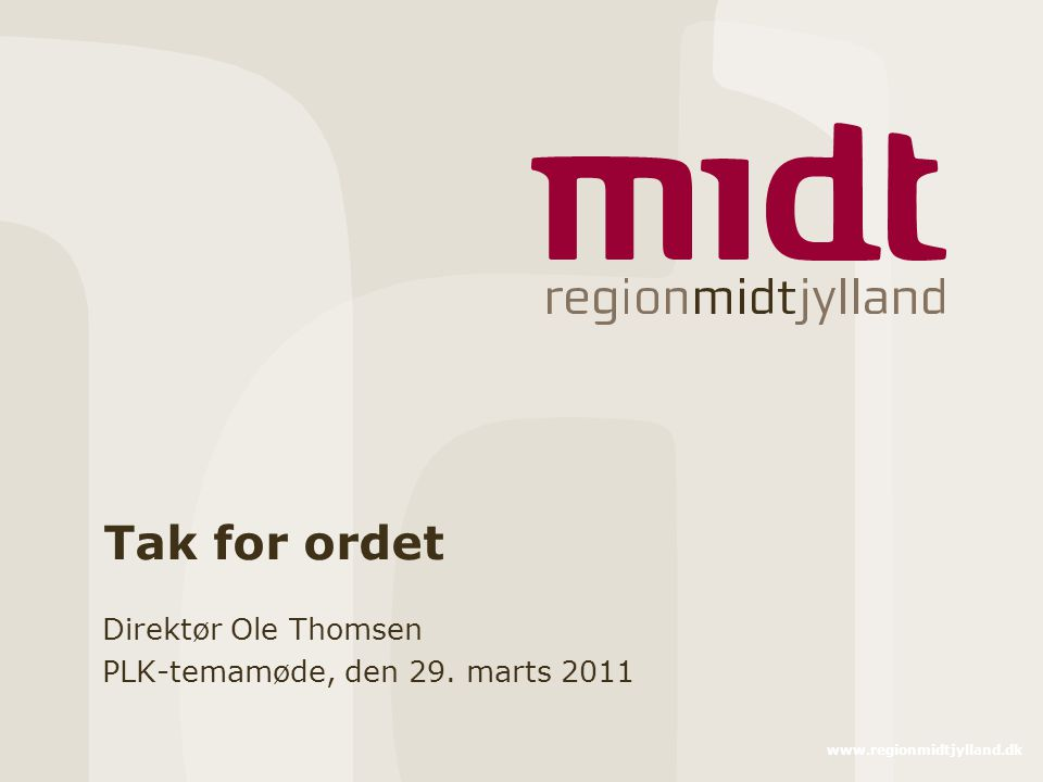 www.regionmidtjylland.dk Tak for ordet Direktør Ole Thomsen PLK-temamøde, den 29. marts 2011