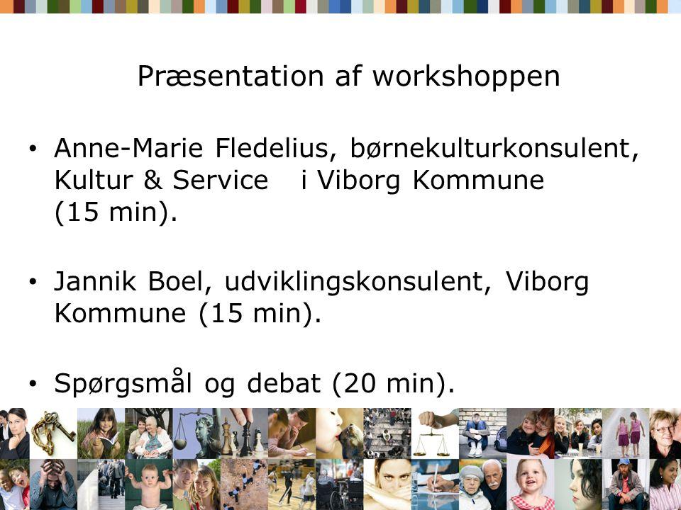 Præsentation af workshoppen • Anne-Marie Fledelius, børnekulturkonsulent, Kultur & Service i Viborg Kommune (15 min).