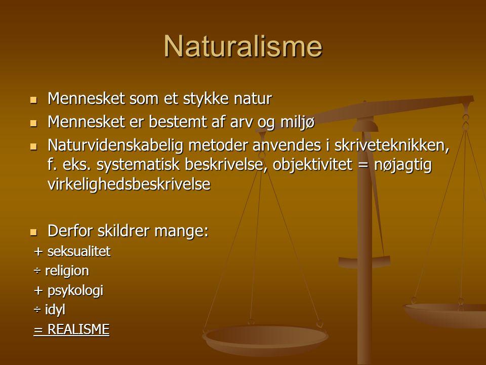 Naturalisme  Mennesket som et stykke natur  Mennesket er bestemt af arv og miljø  Naturvidenskabelig metoder anvendes i skriveteknikken, f.