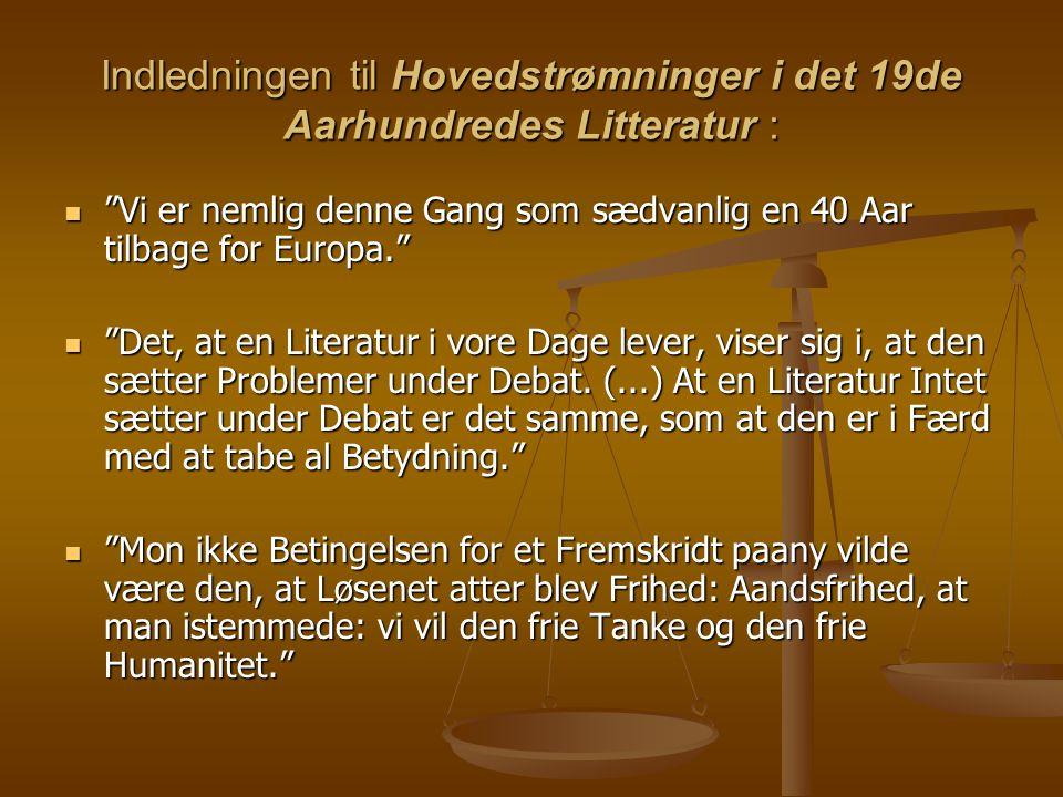 Indledningen til Hovedstrømninger i det 19de Aarhundredes Litteratur :  Vi er nemlig denne Gang som sædvanlig en 40 Aar tilbage for Europa.  Det, at en Literatur i vore Dage lever, viser sig i, at den sætter Problemer under Debat.
