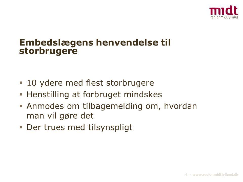4 ▪ www.regionmidtjylland.dk Embedslægens henvendelse til storbrugere  10 ydere med flest storbrugere  Henstilling at forbruget mindskes  Anmodes om tilbagemelding om, hvordan man vil gøre det  Der trues med tilsynspligt