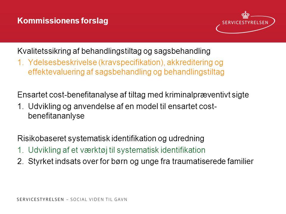 Kommissionens forslag Kvalitetssikring af behandlingstiltag og sagsbehandling 1.Ydelsesbeskrivelse (kravspecifikation), akkreditering og effektevaluering af sagsbehandling og behandlingstiltag Ensartet cost-benefitanalyse af tiltag med kriminalpræventivt sigte 1.Udvikling og anvendelse af en model til ensartet cost- benefitananlyse Risikobaseret systematisk identifikation og udredning 1.Udvikling af et værktøj til systematisk identifikation 2.Styrket indsats over for børn og unge fra traumatiserede familier