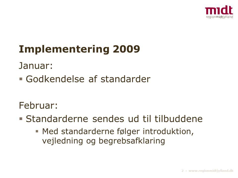 2 ▪ www.regionmidtjylland.dk Implementering 2009 Januar:  Godkendelse af standarder Februar:  Standarderne sendes ud til tilbuddene  Med standarderne følger introduktion, vejledning og begrebsafklaring