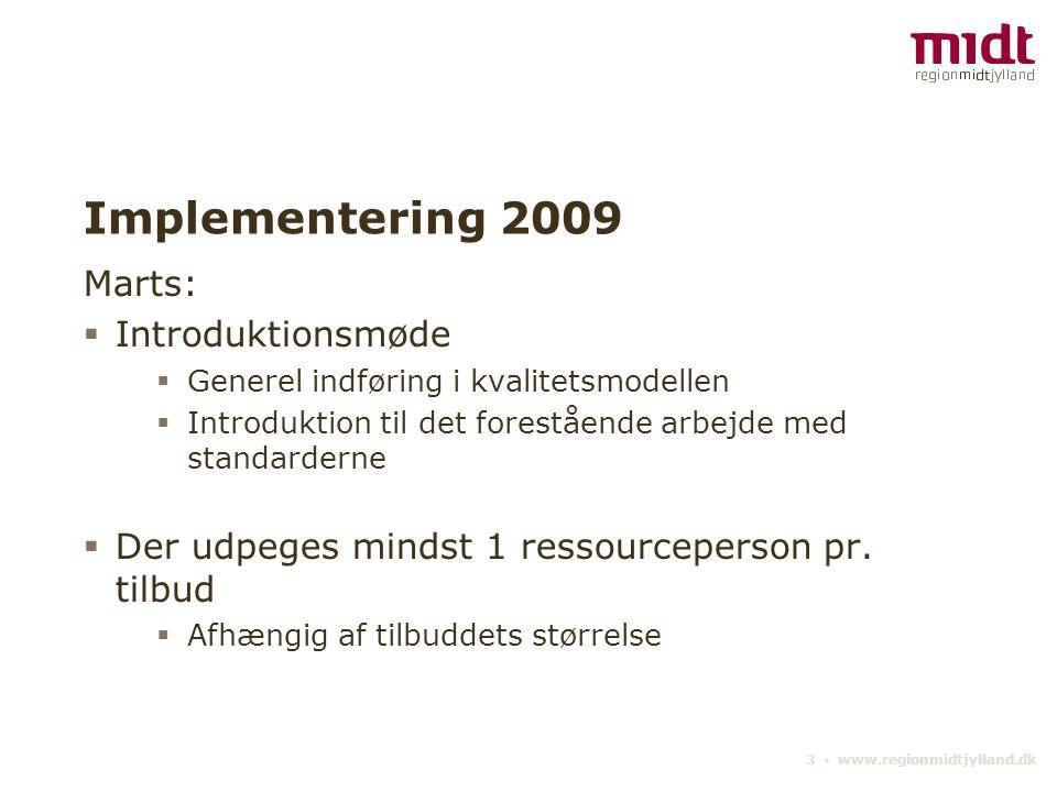 3 ▪ www.regionmidtjylland.dk Implementering 2009 Marts:  Introduktionsmøde  Generel indføring i kvalitetsmodellen  Introduktion til det forestående arbejde med standarderne  Der udpeges mindst 1 ressourceperson pr.