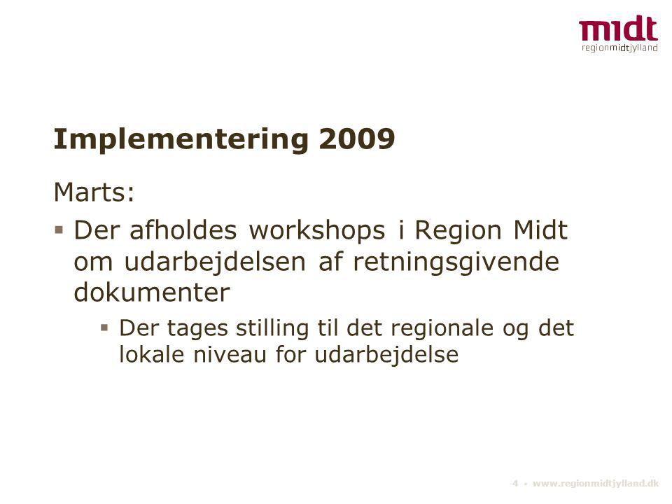 4 ▪ www.regionmidtjylland.dk Implementering 2009 Marts:  Der afholdes workshops i Region Midt om udarbejdelsen af retningsgivende dokumenter  Der tages stilling til det regionale og det lokale niveau for udarbejdelse