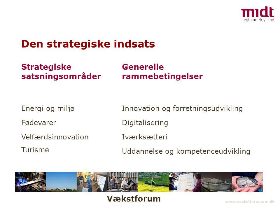 Vækstforum www.vaekstforum.rm.dk Den strategiske indsats Strategiske satsningsområder Generelle rammebetingelser Energi og miljø Fødevarer Velfærdsinnovation Turisme Innovation og forretningsudvikling Digitalisering Iværksætteri Uddannelse og kompetenceudvikling