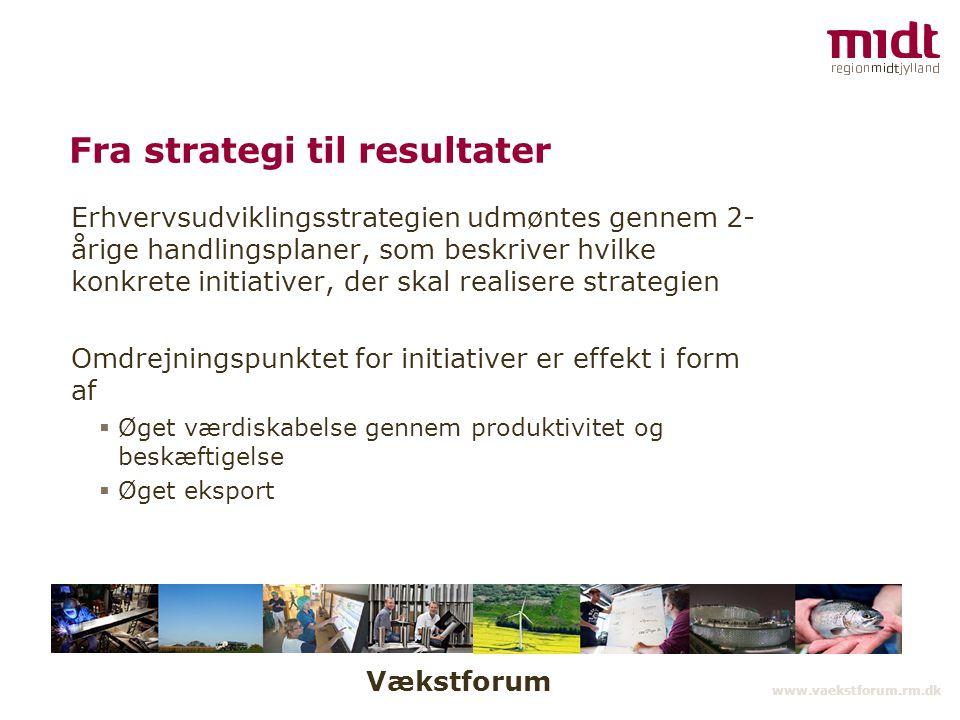 Vækstforum www.vaekstforum.rm.dk Fra strategi til resultater Erhvervsudviklingsstrategien udmøntes gennem 2- årige handlingsplaner, som beskriver hvilke konkrete initiativer, der skal realisere strategien Omdrejningspunktet for initiativer er effekt i form af  Øget værdiskabelse gennem produktivitet og beskæftigelse  Øget eksport