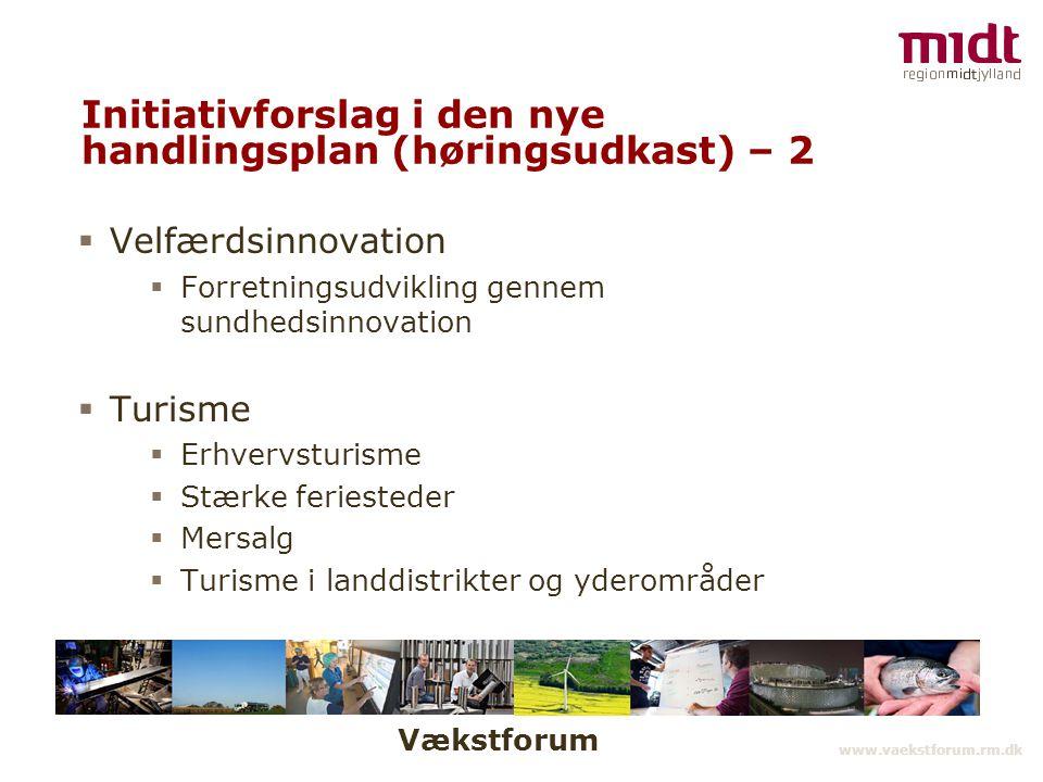 Vækstforum www.vaekstforum.rm.dk Initiativforslag i den nye handlingsplan (høringsudkast) – 2  Velfærdsinnovation  Forretningsudvikling gennem sundhedsinnovation  Turisme  Erhvervsturisme  Stærke feriesteder  Mersalg  Turisme i landdistrikter og yderområder