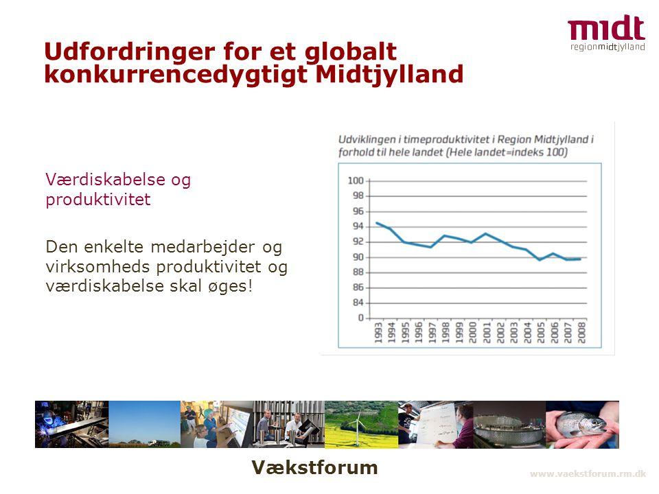 Vækstforum www.vaekstforum.rm.dk Udfordringer for et globalt konkurrencedygtigt Midtjylland Værdiskabelse og produktivitet Den enkelte medarbejder og virksomheds produktivitet og værdiskabelse skal øges!