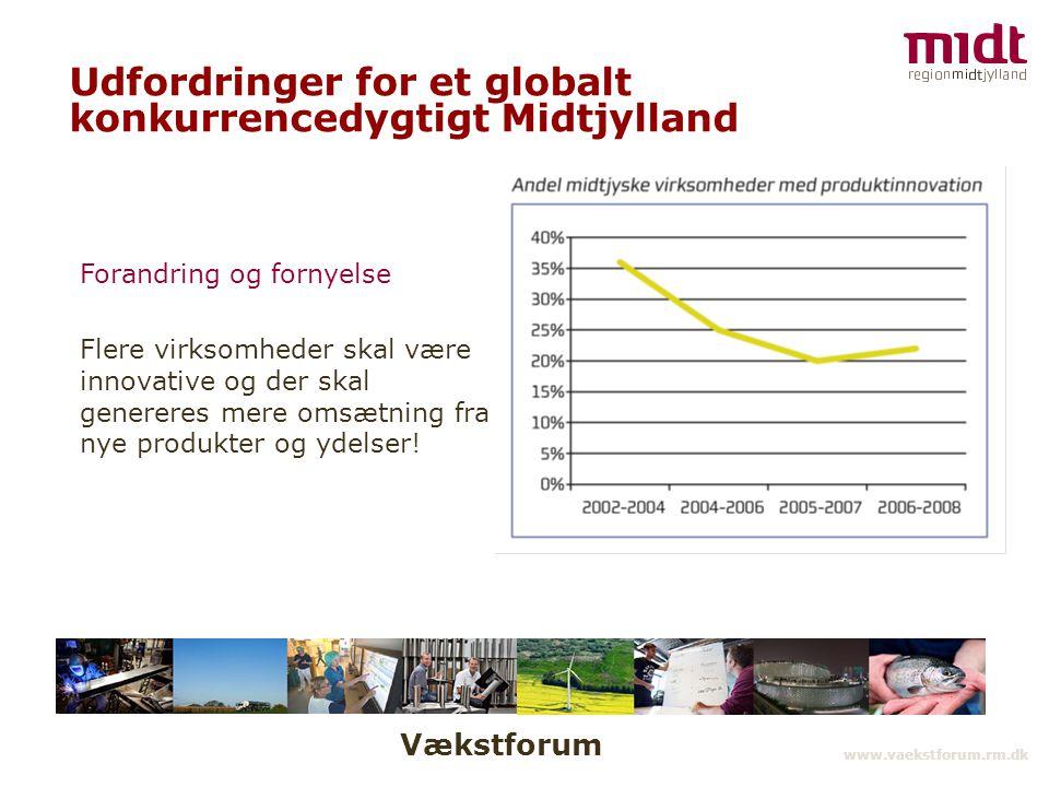Vækstforum www.vaekstforum.rm.dk Udfordringer for et globalt konkurrencedygtigt Midtjylland Forandring og fornyelse Flere virksomheder skal være innovative og der skal genereres mere omsætning fra nye produkter og ydelser!