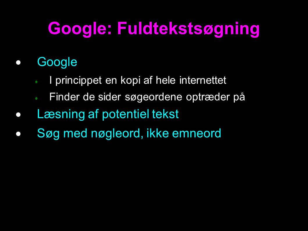 Google: Fuldtekstsøgning  Google  I princippet en kopi af hele internettet  Finder de sider søgeordene optræder på  Læsning af potentiel tekst  Søg med nøgleord, ikke emneord