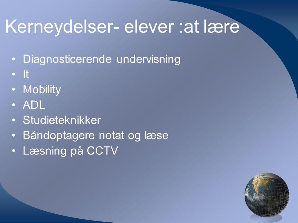 Kerneydelser- elever :at lære •Diagnosticerende undervisning •It •Mobility •ADL •Studieteknikker •Båndoptagere notat og læse •Læsning på CCTV