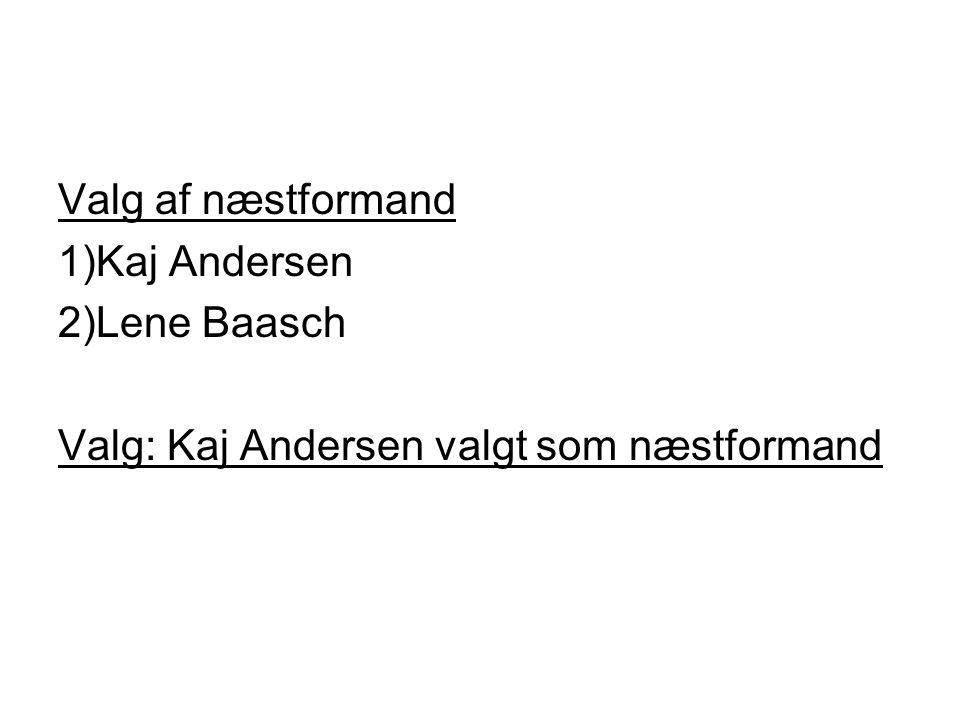 Valg af næstformand 1)Kaj Andersen 2)Lene Baasch Valg: Kaj Andersen valgt som næstformand