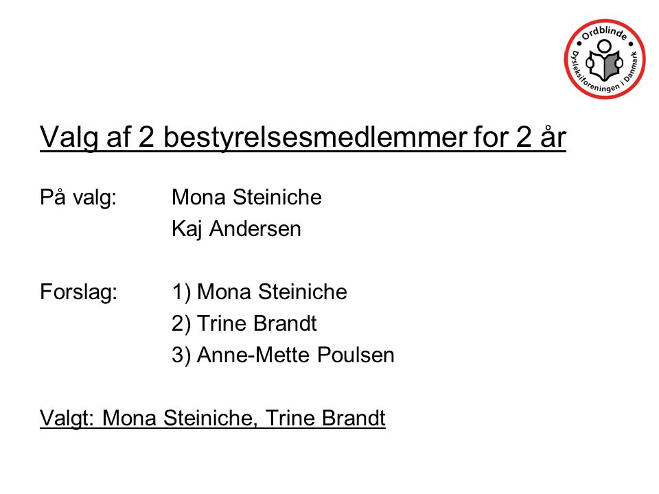 Valg af 2 bestyrelsesmedlemmer for 2 år På valg:Mona Steiniche Kaj Andersen Forslag:1) Mona Steiniche 2) Trine Brandt 3) Anne-Mette Poulsen Valgt: Mona Steiniche, Trine Brandt