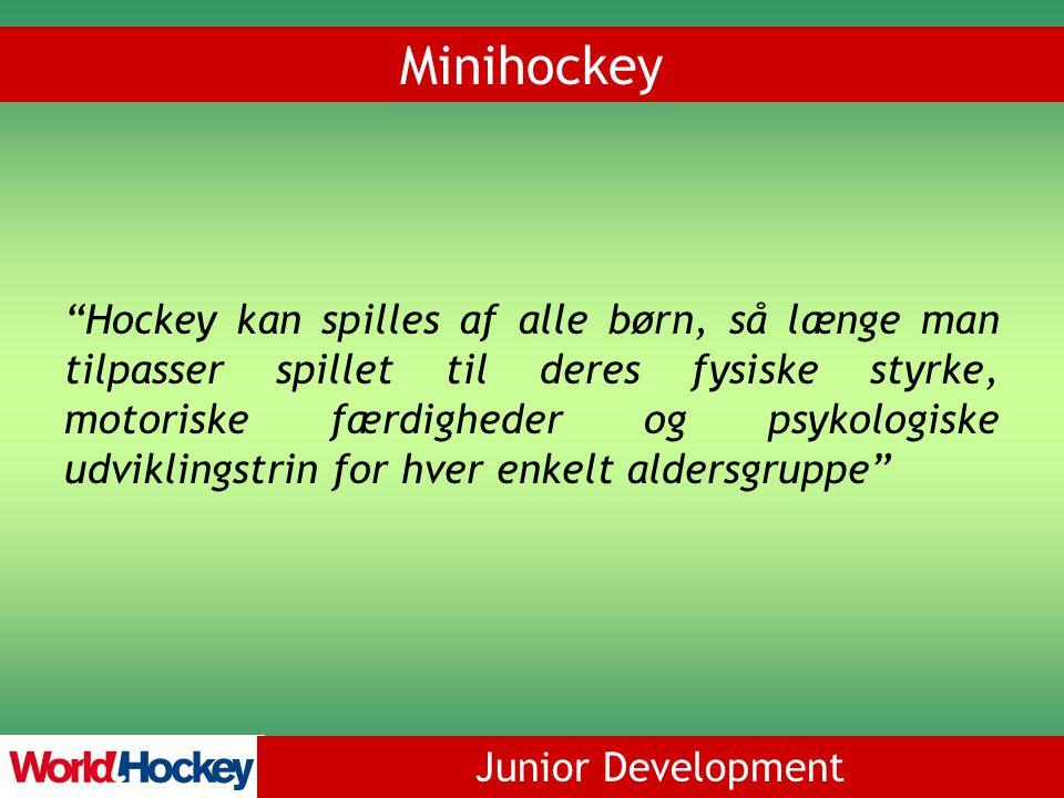Junior Development Minihockey Hockey kan spilles af alle børn, så længe man tilpasser spillet til deres fysiske styrke, motoriske færdigheder og psykologiske udviklingstrin for hver enkelt aldersgruppe