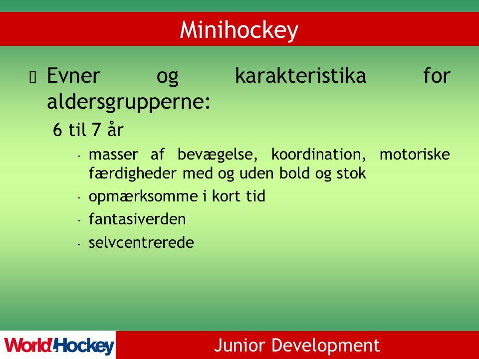 Junior Development Minihockey Evner og karakteristika for aldersgrupperne: 6 til 7 år - masser af bevægelse, koordination, motoriske færdigheder med og uden bold og stok - opmærksomme i kort tid - fantasiverden - selvcentrerede