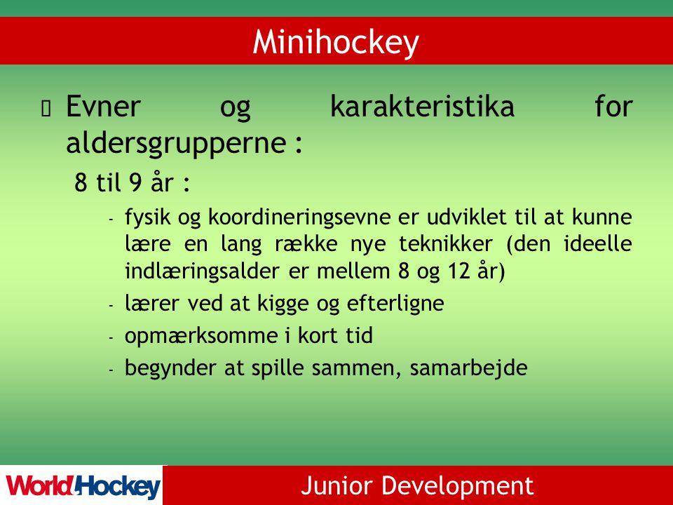 Junior Development Minihockey Evner og karakteristika for aldersgrupperne : 8 til 9 år : - fysik og koordineringsevne er udviklet til at kunne lære en lang række nye teknikker (den ideelle indlæringsalder er mellem 8 og 12 år) - lærer ved at kigge og efterligne - opmærksomme i kort tid - begynder at spille sammen, samarbejde