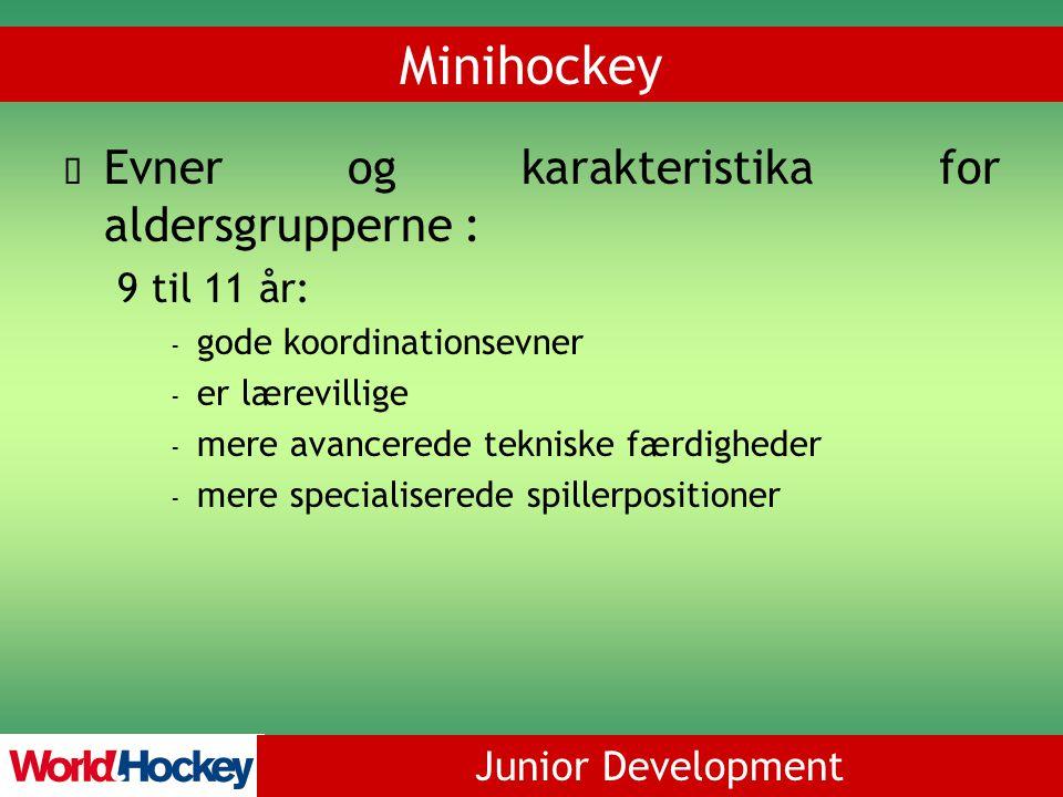 Junior Development Minihockey Evner og karakteristika for aldersgrupperne : 9 til 11 år: - gode koordinationsevner - er lærevillige - mere avancerede tekniske færdigheder - mere specialiserede spillerpositioner