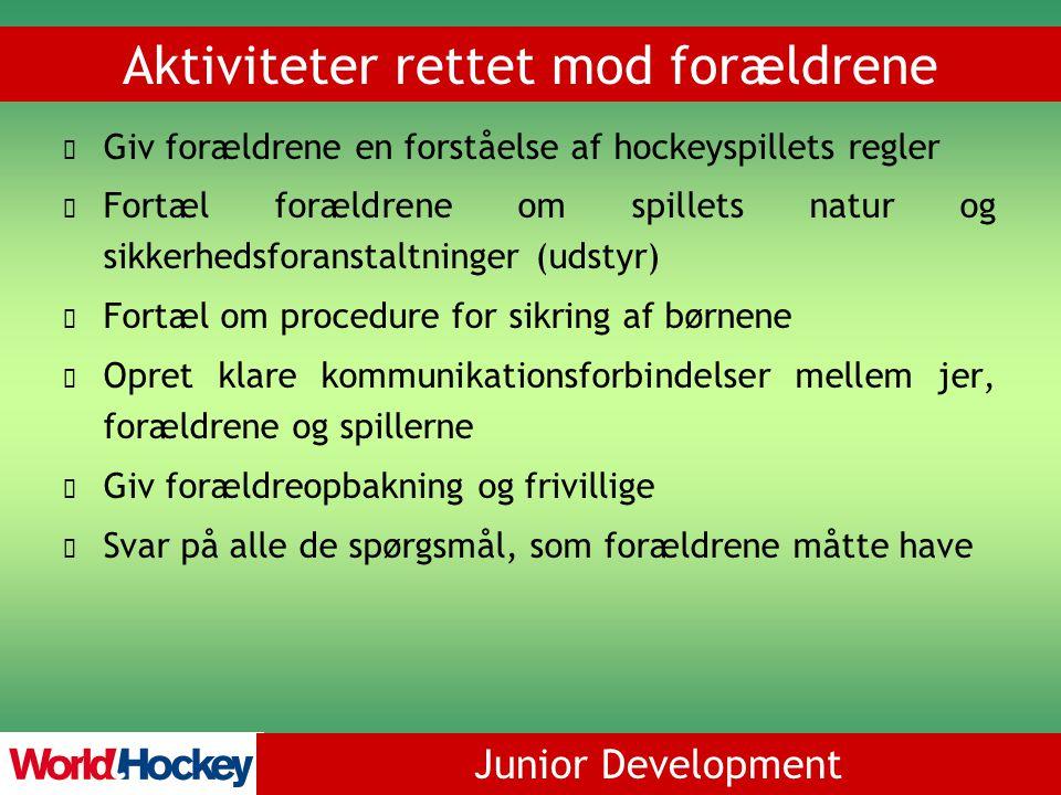 Junior Development Aktiviteter rettet mod forældrene Giv forældrene en forståelse af hockeyspillets regler Fortæl forældrene om spillets natur og sikkerhedsforanstaltninger (udstyr) Fortæl om procedure for sikring af børnene Opret klare kommunikationsforbindelser mellem jer, forældrene og spillerne Giv forældreopbakning og frivillige Svar på alle de spørgsmål, som forældrene måtte have