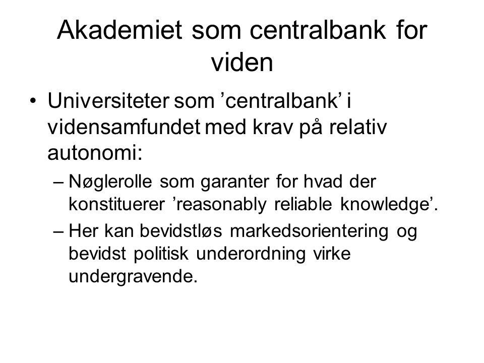 Akademiet som centralbank for viden •Universiteter som 'centralbank' i vidensamfundet med krav på relativ autonomi: –Nøglerolle som garanter for hvad der konstituerer 'reasonably reliable knowledge'.